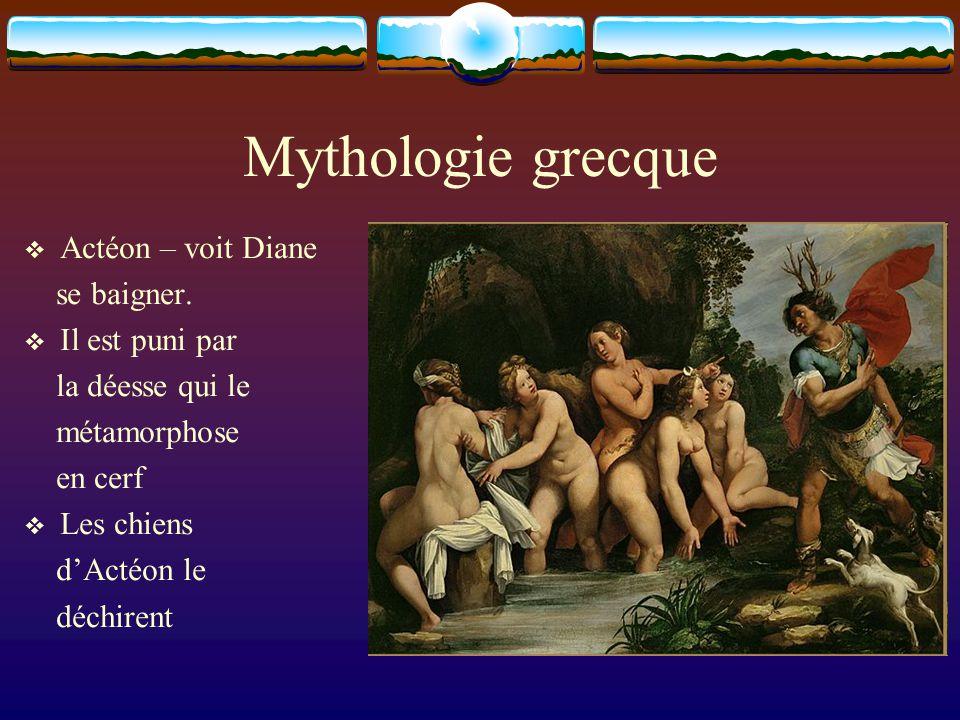 Mythologie grecque Actéon – voit Diane se baigner. Il est puni par la déesse qui le métamorphose en cerf Les chiens dActéon le déchirent