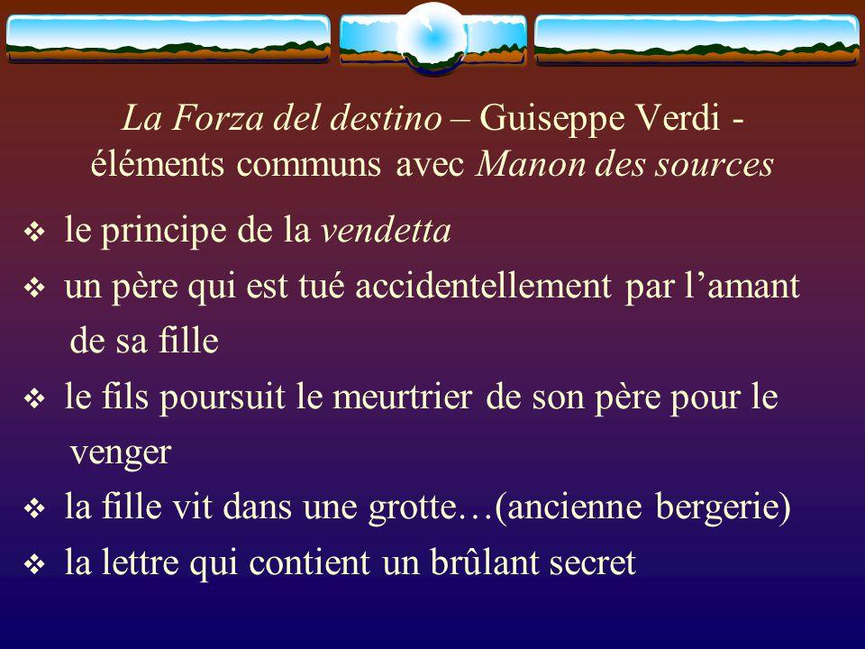 La Forza del destino – Guiseppe Verdi - éléments communs avec Manon des sources le principe de la vendetta un père qui est tué accidentellement par lamant de sa fille le fils poursuit le meurtrier de son père pour le venger la fille vit dans une grotte…(ancienne bergerie) la lettre qui contient un brûlant secret