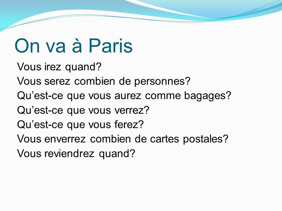 On va à Paris Vous irez quand? Vous serez combien de personnes? Quest-ce que vous aurez comme bagages? Quest-ce que vous verrez? Quest-ce que vous fer