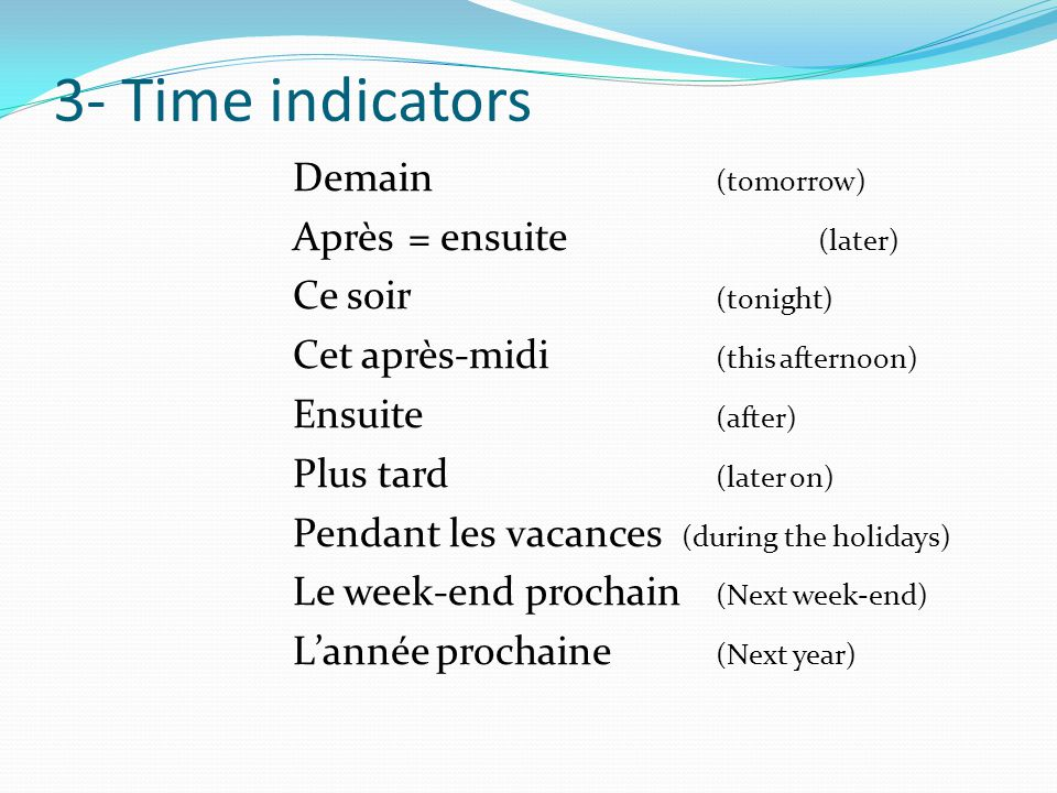 3- Time indicators Demain (tomorrow) Après = ensuite (later) Ce soir (tonight) Cet après-midi (this afternoon) Ensuite (after) Plus tard (later on) Pendant les vacances (during the holidays) Le week-end prochain (Next week-end) Lannée prochaine (Next year)