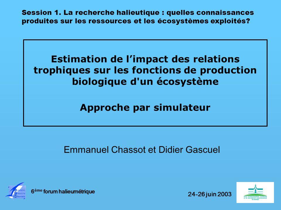 Estimation de limpact des relations trophiques sur les fonctions de production biologique d un écosystème Approche par simulateur Emmanuel Chassot et Didier Gascuel 6 ème forum halieumétrique Session 1.