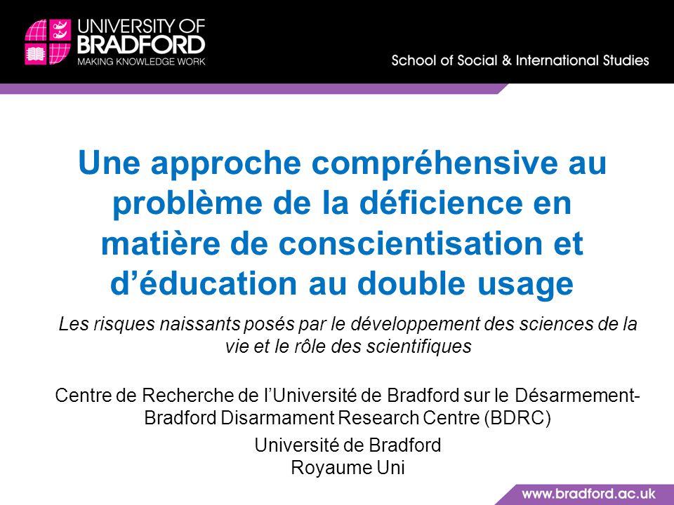 Une approche compréhensive au problème de la déficience en matière de conscientisation et déducation au double usage Les risques naissants posés par le développement des sciences de la vie et le rôle des scientifiques Centre de Recherche de lUniversité de Bradford sur le Désarmement- Bradford Disarmament Research Centre (BDRC) Université de Bradford Royaume Uni