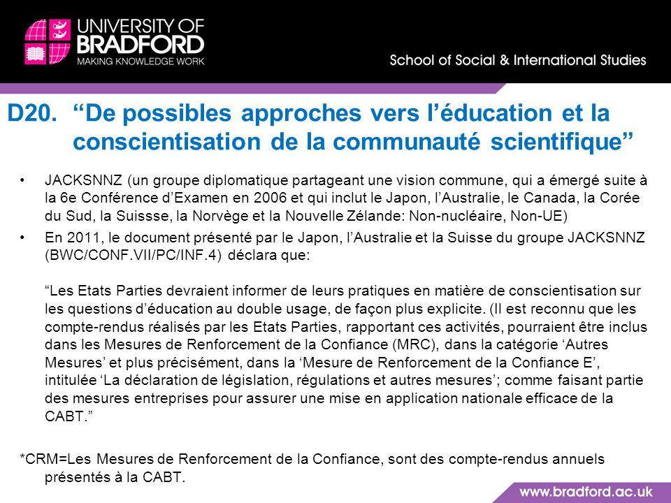 D20.De possibles approches vers léducation et la conscientisation de la communauté scientifique JACKSNNZ (un groupe diplomatique partageant une vision commune, qui a émergé suite à la 6e Conférence dExamen en 2006 et qui inclut le Japon, lAustralie, le Canada, la Corée du Sud, la Suissse, la Norvège et la Nouvelle Zélande: Non-nucléaire, Non-UE) En 2011, le document présenté par le Japon, lAustralie et la Suisse du groupe JACKSNNZ (BWC/CONF.VII/PC/INF.4) déclara que: Les Etats Parties devraient informer de leurs pratiques en matière de conscientisation sur les questions déducation au double usage, de façon plus explicite.