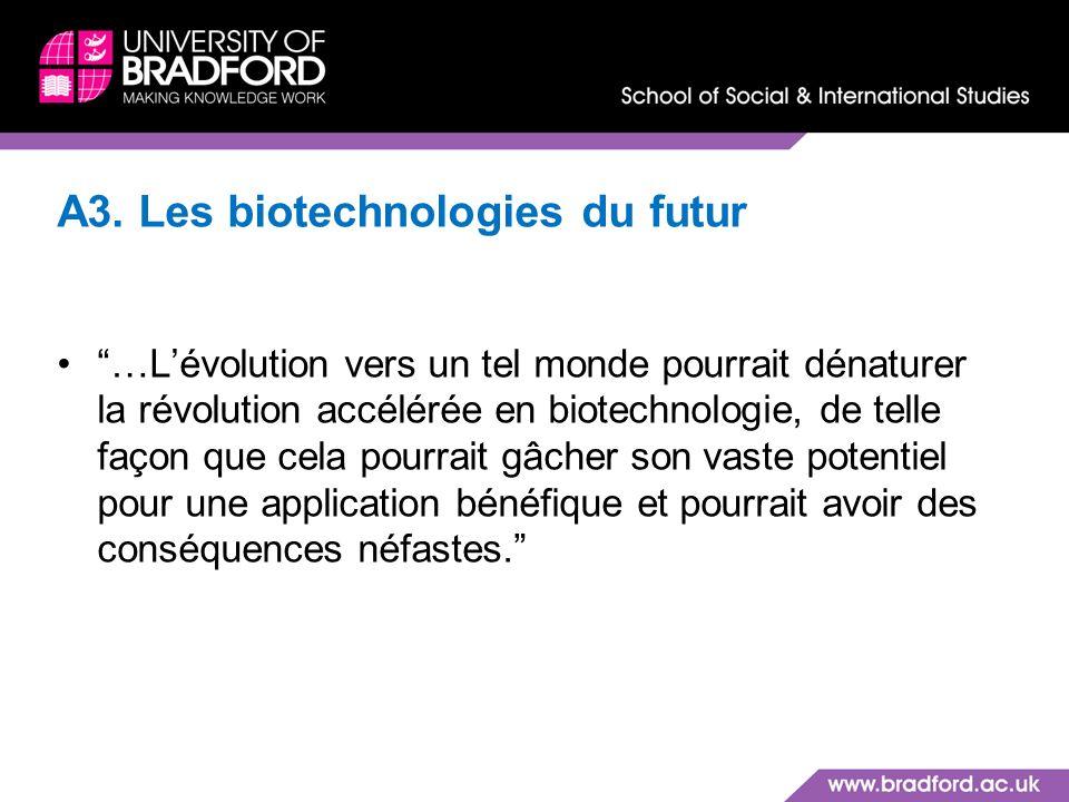 A3. Les biotechnologies du futur …Lévolution vers un tel monde pourrait dénaturer la révolution accélérée en biotechnologie, de telle façon que cela p