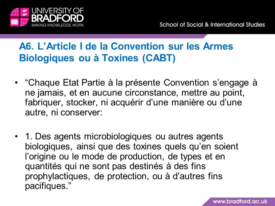 A6. LArticle I de la Convention sur les Armes Biologiques ou à Toxines (CABT) Chaque Etat Partie à la présente Convention sengage à ne jamais, et en a