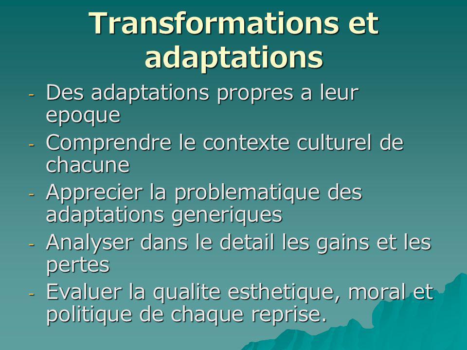 Transformations et adaptations - Des adaptations propres a leur epoque - Comprendre le contexte culturel de chacune - Apprecier la problematique des adaptations generiques - Analyser dans le detail les gains et les pertes - Evaluer la qualite esthetique, moral et politique de chaque reprise.