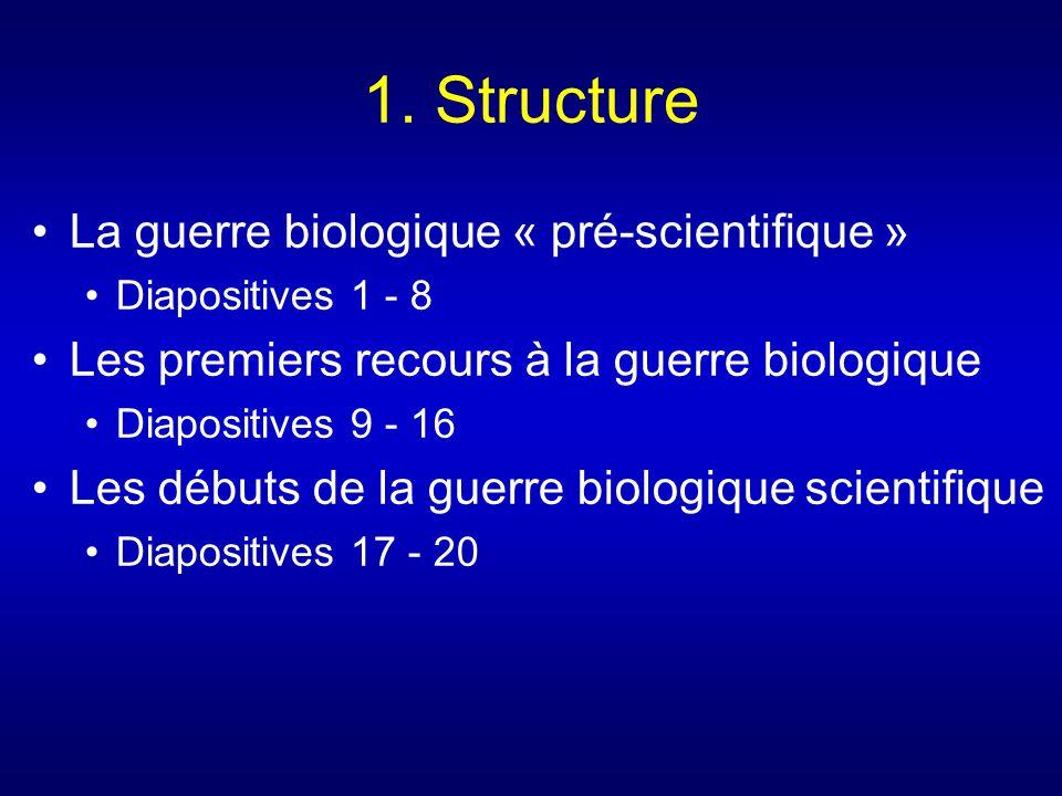 1. Structure La guerre biologique « pré-scientifique » Diapositives 1 - 8 Les premiers recours à la guerre biologique Diapositives 9 - 16 Les débuts d
