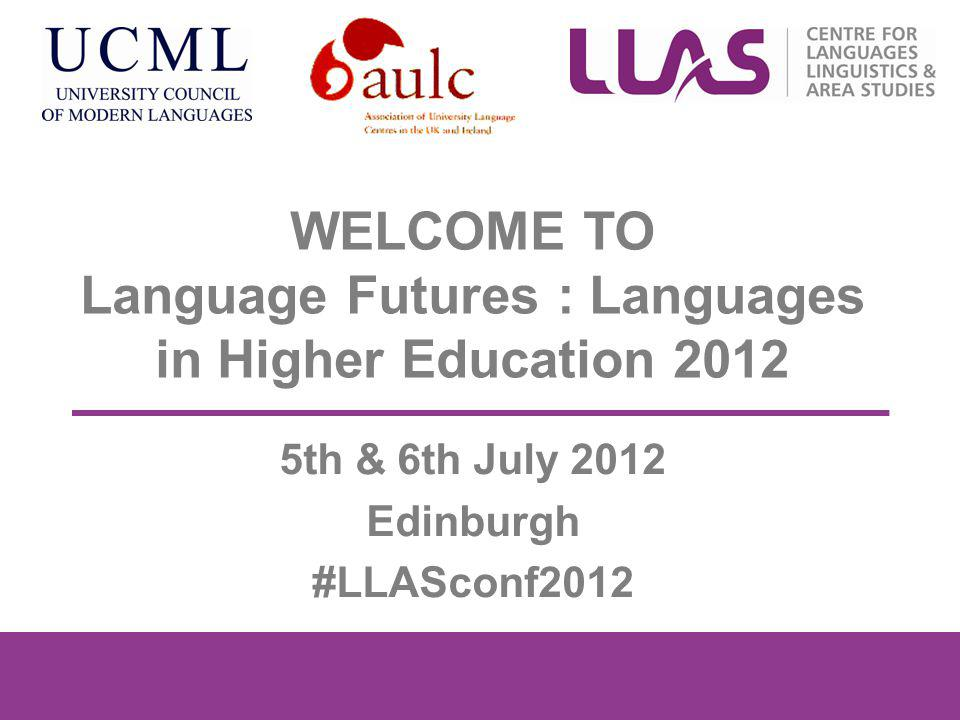 WELCOME TO Language Futures : Languages in Higher Education 2012 5th & 6th July 2012 Edinburgh #LLASconf2012