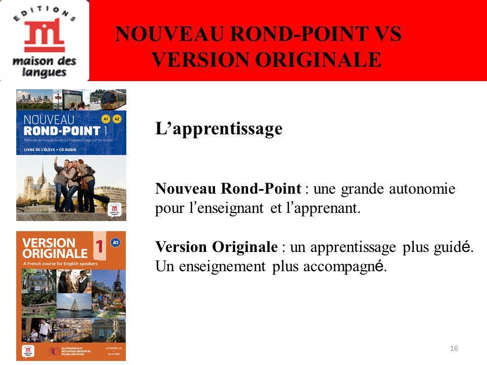 16 NOUVEAU ROND-POINT VS VERSION ORIGINALE Lapprentissage Nouveau Rond-Point : une grande autonomie pour l enseignant et l apprenant.