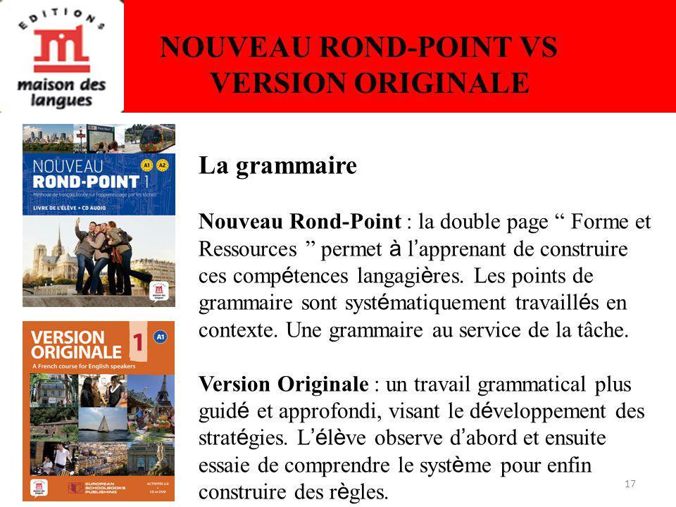 17 NOUVEAU ROND-POINT VS VERSION ORIGINALE La grammaire Nouveau Rond-Point : la double page Forme et Ressources permet à l apprenant de construire ces comp é tences langagi è res.
