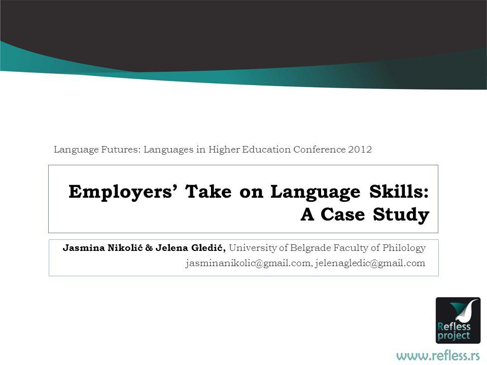 Employers Take on Language Skills: A Case Study Jasmina Nikolić & Jelena Gledić, University of Belgrade Faculty of Philology jasminanikolic@gmail.com, jelenagledic@gmail.com Language Futures: Languages in Higher Education Conference 2012