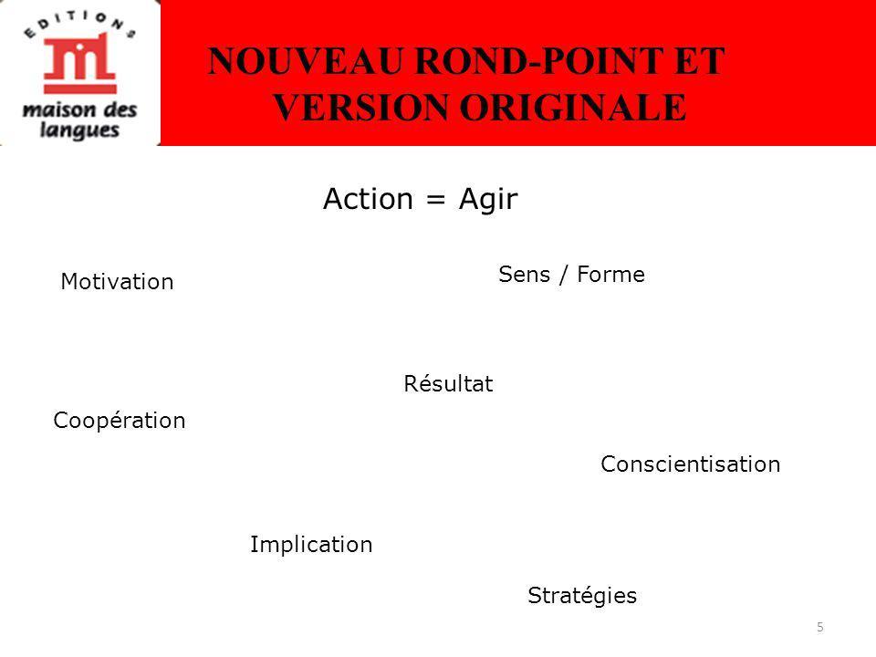5 NOUVEAU ROND-POINT ET VERSION ORIGINALE Action = Agir Motivation Coopération Implication Stratégies Conscientisation Résultat Sens / Forme