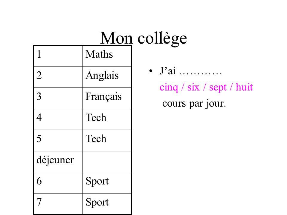 Mon collège Jai ………… cinq / six / sept / huit cours par jour. 1Maths 2Anglais 3Français 4Tech 5 déjeuner 6Sport 7