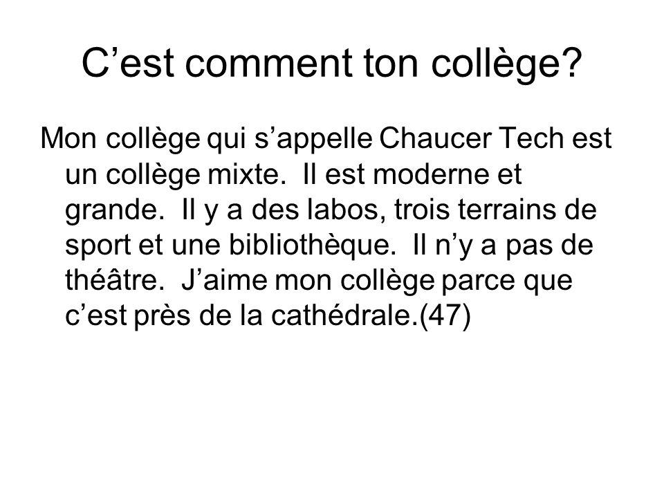 Cest comment ton collège? Mon collège qui sappelle Chaucer Tech est un collège mixte. Il est moderne et grande. Il y a des labos, trois terrains de sp