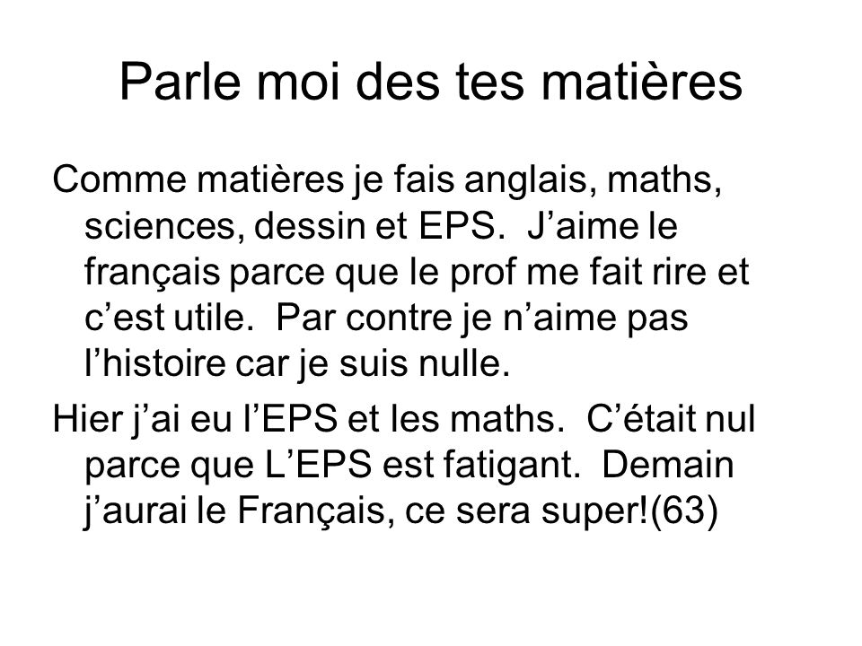 Parle moi des tes matières Comme matières je fais anglais, maths, sciences, dessin et EPS. Jaime le français parce que le prof me fait rire et cest ut