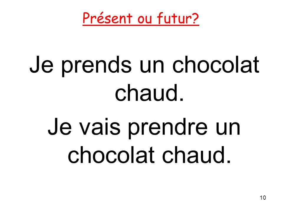 Je prends un chocolat chaud. Je vais prendre un chocolat chaud. 10 Présent ou futur?
