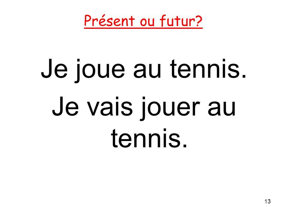 Je joue au tennis. Je vais jouer au tennis. 13 Présent ou futur?