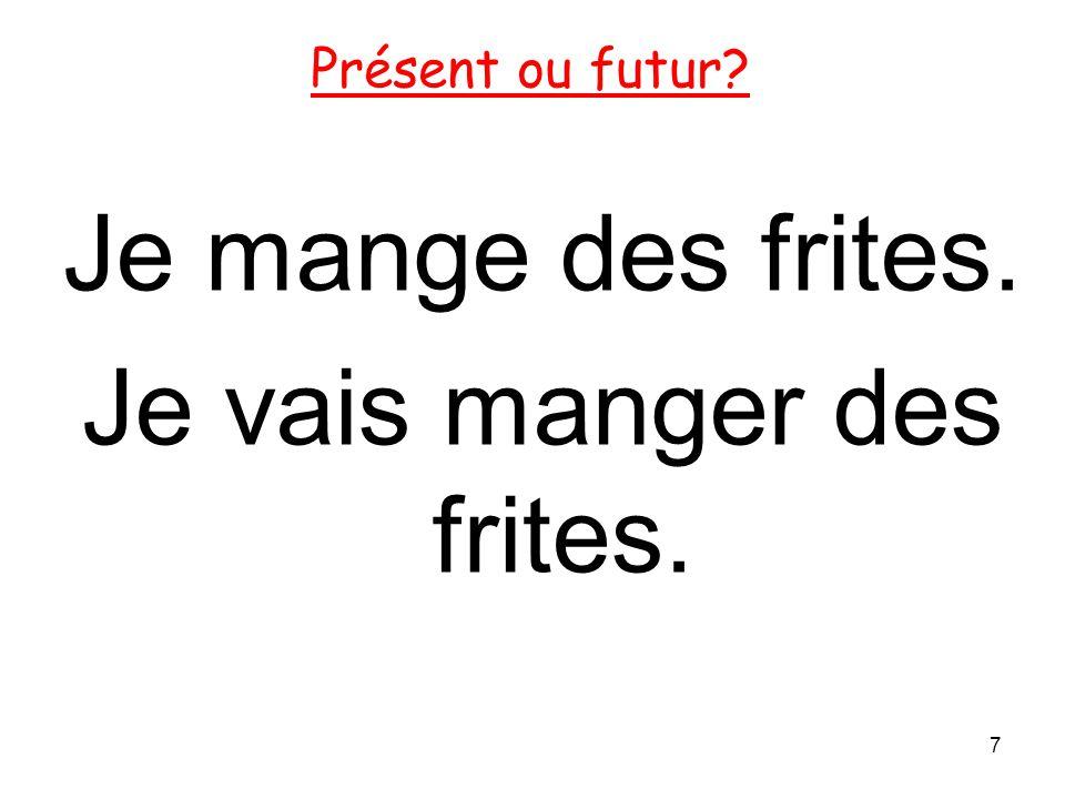 Je mange des frites. Je vais manger des frites. 7 Présent ou futur?