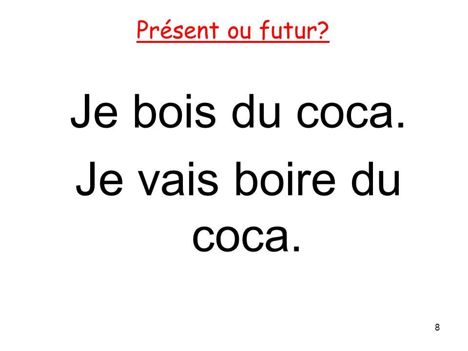 Je bois du coca. Je vais boire du coca. 8 Présent ou futur?