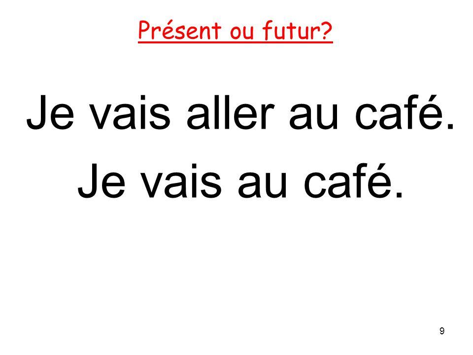 Je vais aller au café. Je vais au café. 9 Présent ou futur?