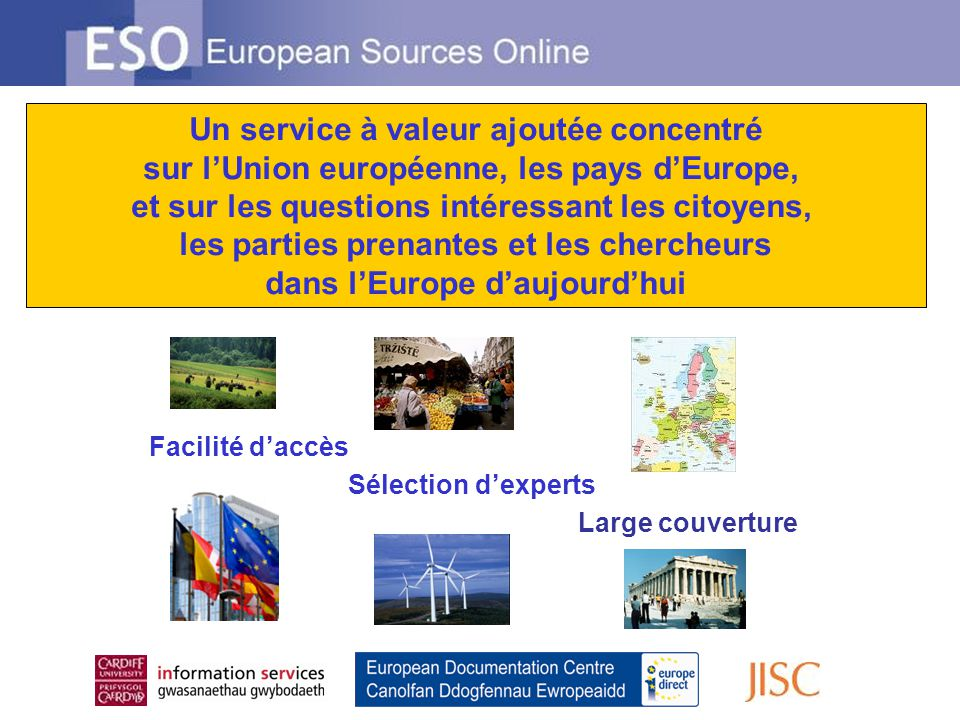 Facilité daccès Sélection dexperts Large couverture Un service à valeur ajoutée concentré sur lUnion européenne, les pays dEurope, et sur les questions intéressant les citoyens, les parties prenantes et les chercheurs dans lEurope daujourdhui