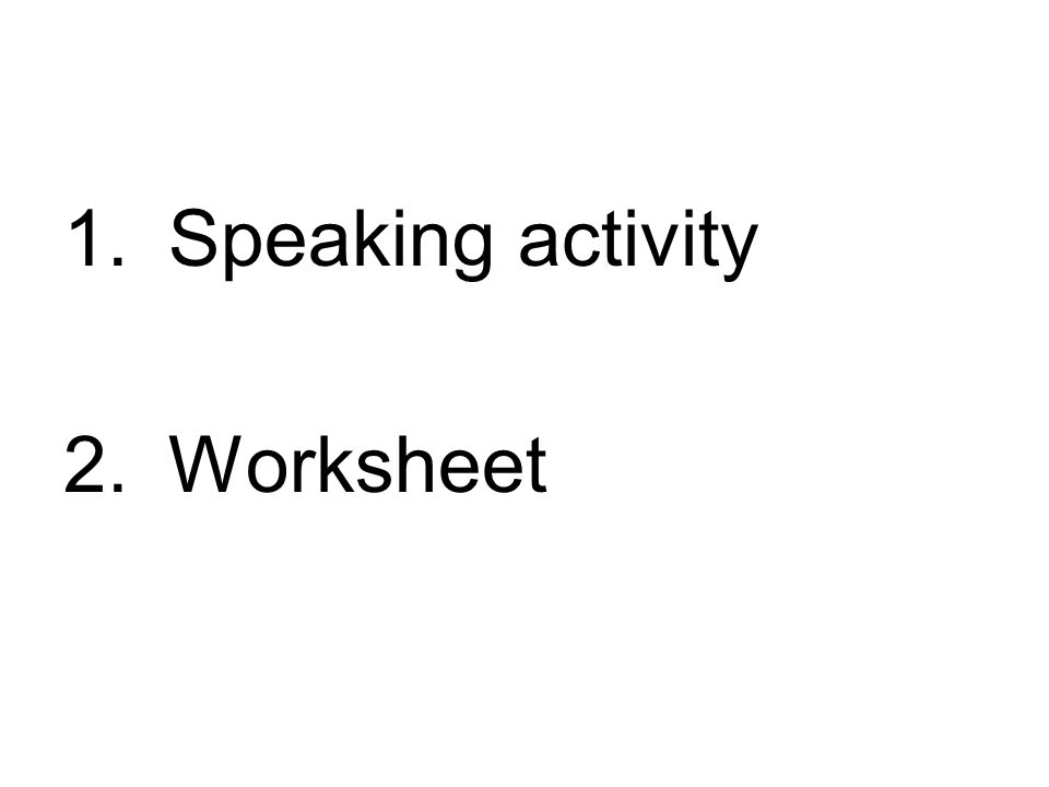 1.Speaking activity 2.Worksheet