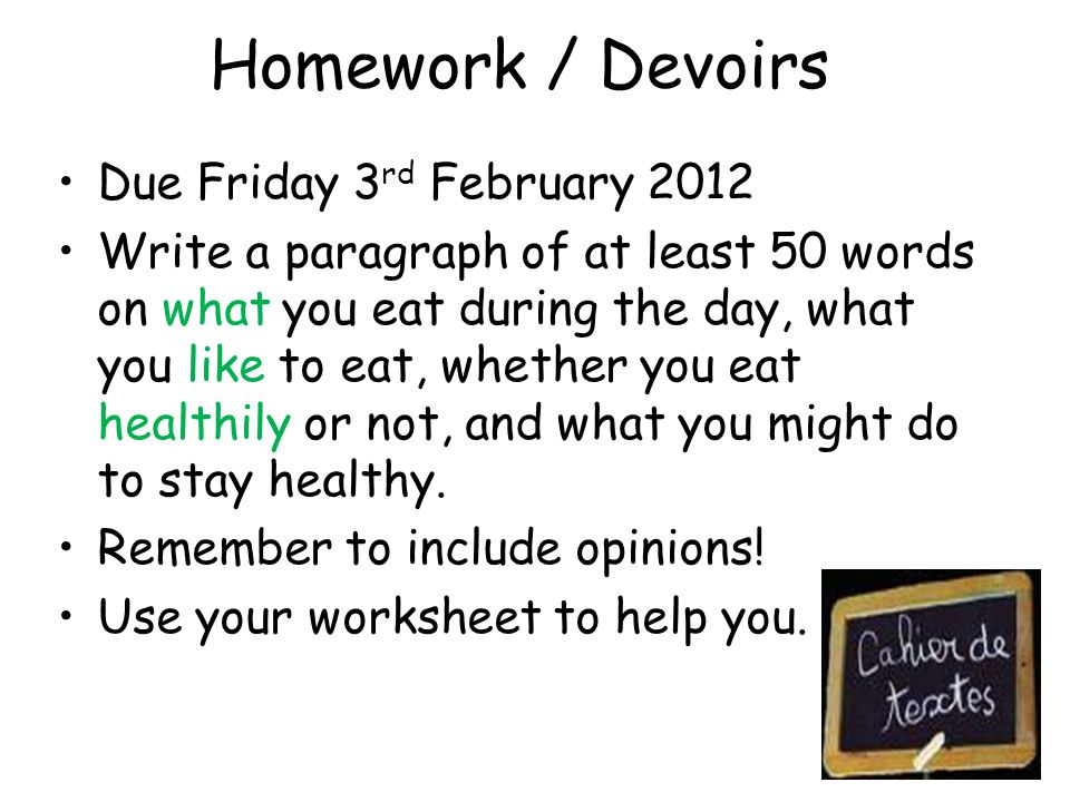 Homework / Devoirs Due Friday 3 rd February 2012 Write a paragraph of at least 50 words on what you eat during the day, what you like to eat, whether you eat healthily or not, and what you might do to stay healthy.