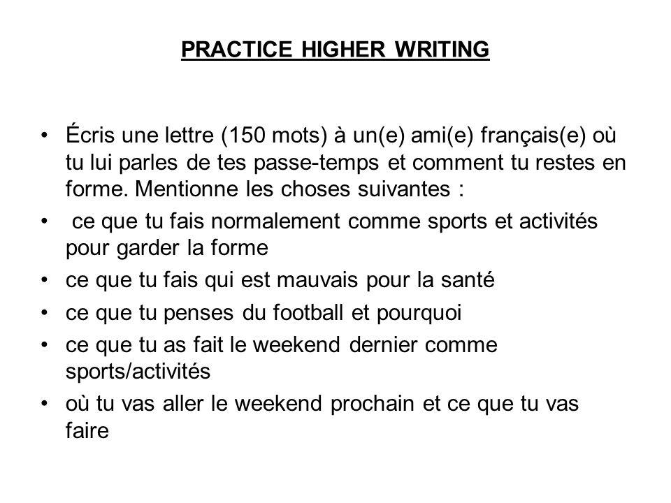 PRACTICE HIGHER WRITING Écris une lettre (150 mots) à un(e) ami(e) français(e) où tu lui parles de tes passe-temps et comment tu restes en forme.