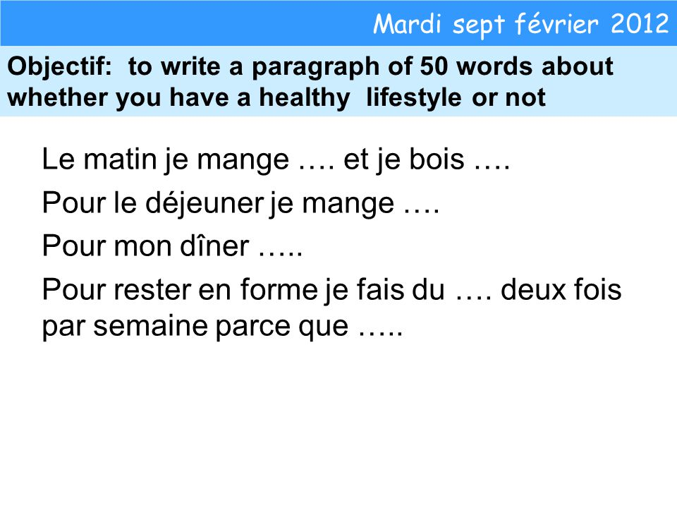 Mardi sept février 2012 Objectif: to write a paragraph of 50 words about whether you have a healthy lifestyle or not Le matin je mange ….