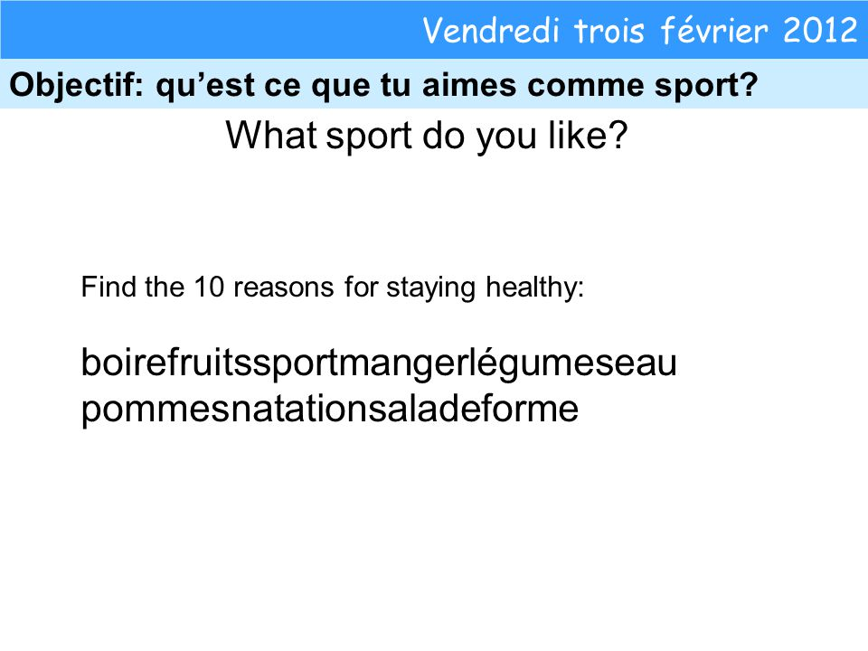 What sport do you like? Vendredi trois février 2012 Objectif: quest ce que tu aimes comme sport? Find the 10 reasons for staying healthy: boirefruitss