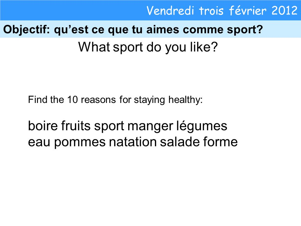 What sport do you like? Vendredi trois février 2012 Objectif: quest ce que tu aimes comme sport? Find the 10 reasons for staying healthy: boire fruits