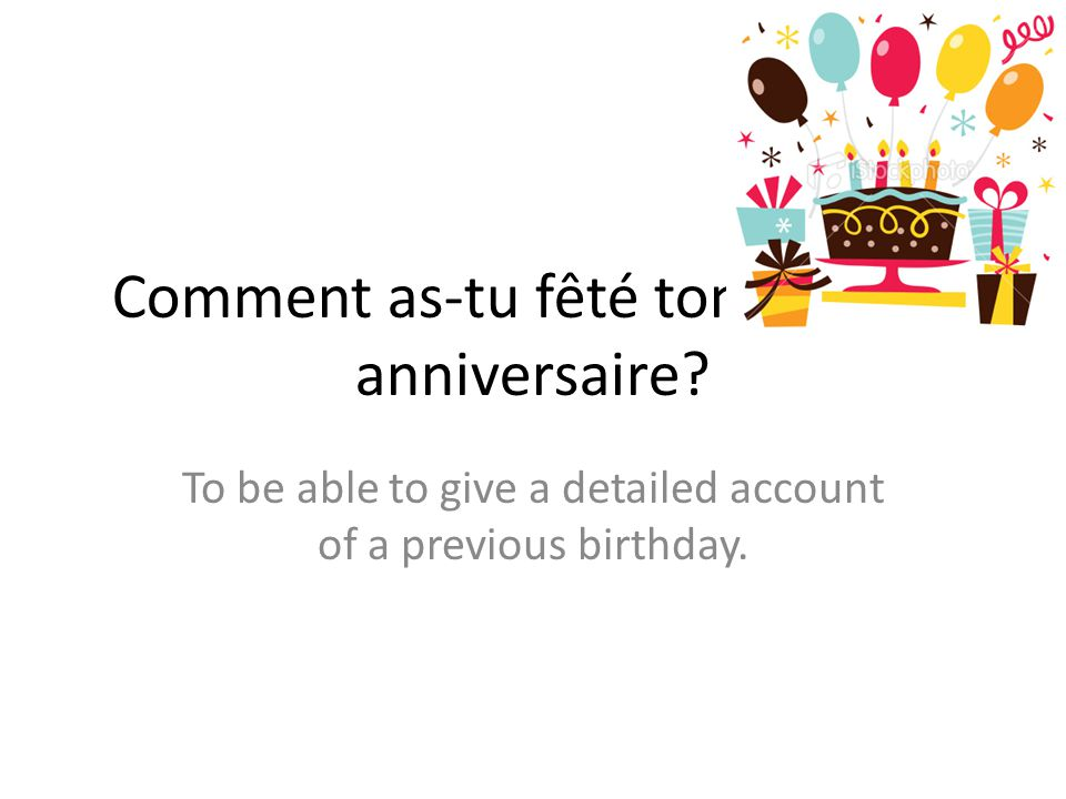 Comment as-tu fêté ton dernier anniversaire? To be able to give a detailed account of a previous birthday.