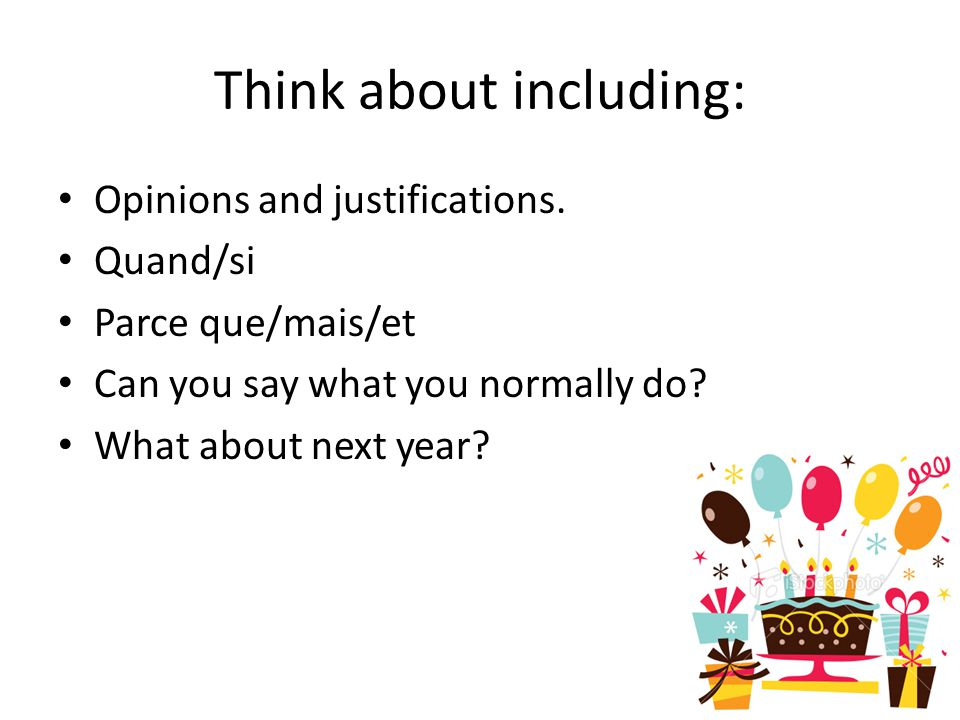 Think about including: Opinions and justifications. Quand/si Parce que/mais/et Can you say what you normally do? What about next year?
