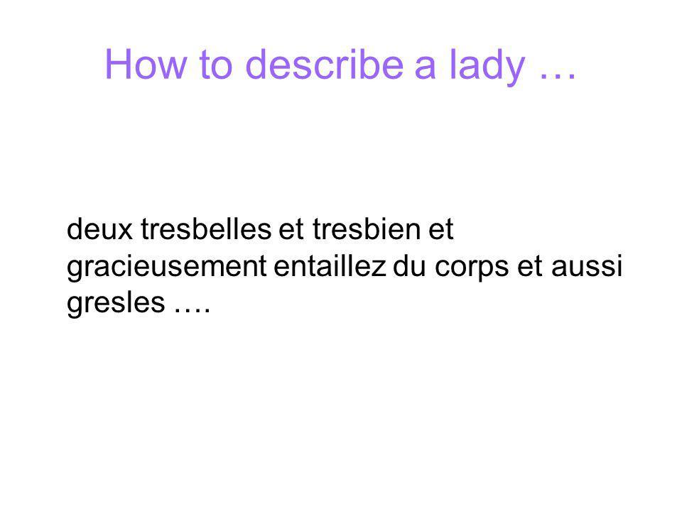 How to describe a lady … deux tresbelles et tresbien et gracieusement entaillez du corps et aussi gresles ….