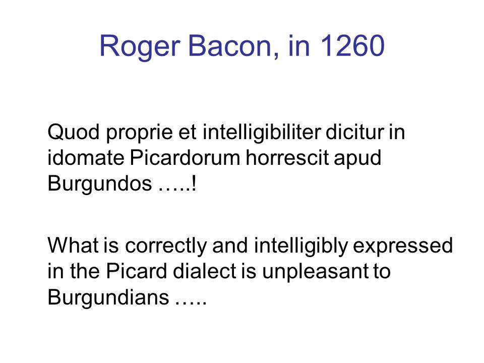 Roger Bacon, in 1260 Quod proprie et intelligibiliter dicitur in idomate Picardorum horrescit apud Burgundos …...