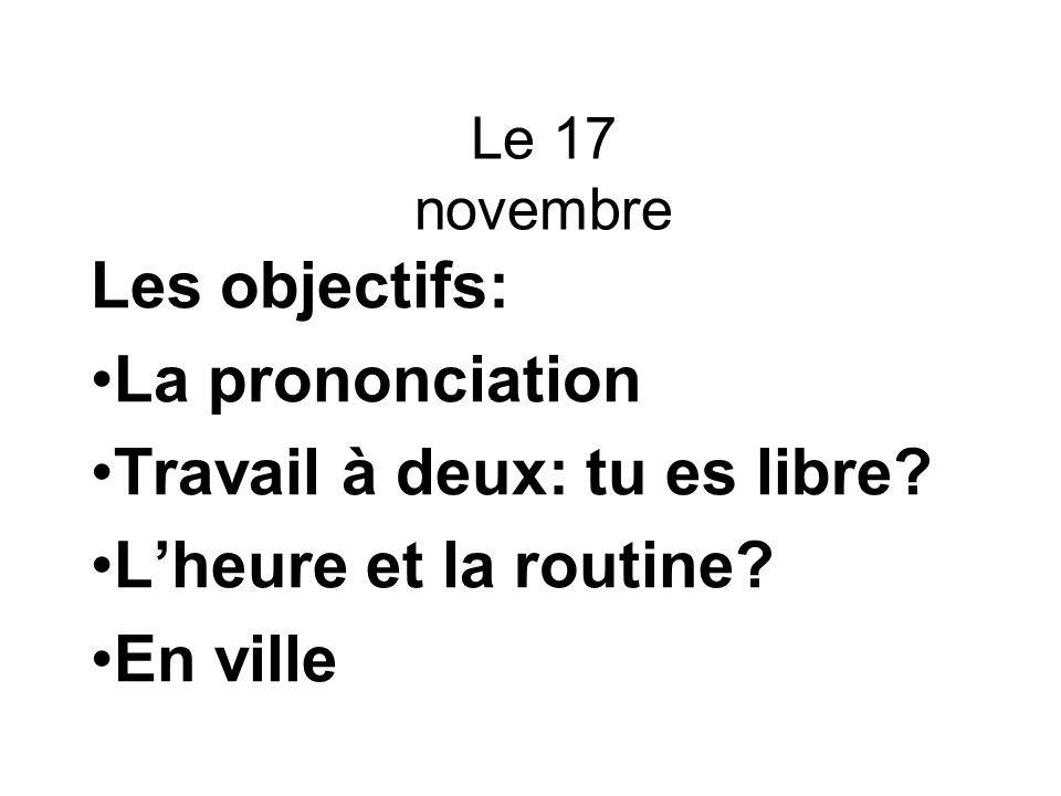 Le 17 novembre Les objectifs: La prononciation Travail à deux: tu es libre.
