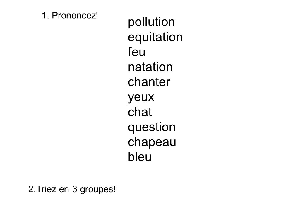 1. Prononcez! pollution equitation feu natation chanter yeux chat question chapeau bleu 2.Triez en 3 groupes!