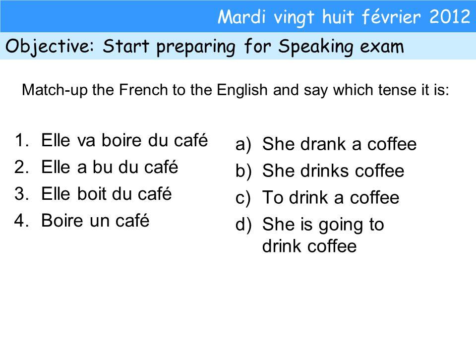 Mardi vingt huit février 2012 Objective: Start preparing for Speaking exam 1.Elle va boire du café 2.Elle a bu du café 3.Elle boit du café 4.Boire un