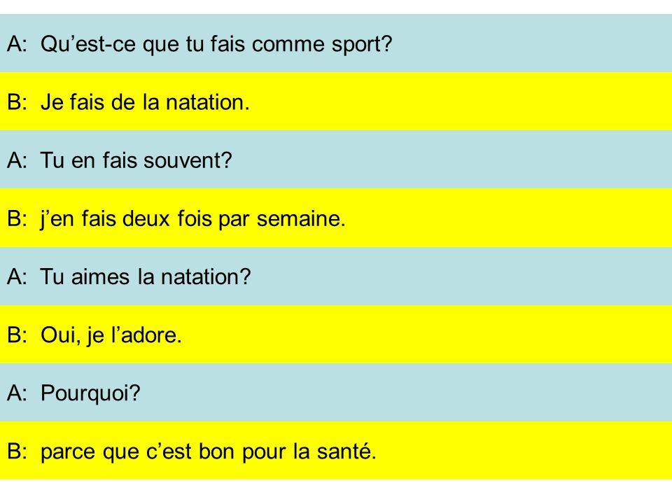 A: Quest-ce que tu fais comme sport? A: Tu en fais souvent? A: Tu aimes la natation? A: Pourquoi? B: Je fais de la natation. B: jen fais deux fois par