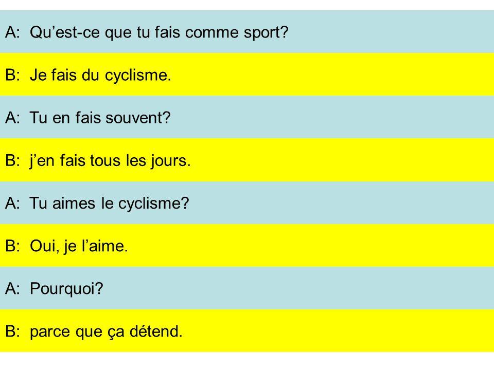 A: Quest-ce que tu fais comme sport? A: Tu en fais souvent? A: Tu aimes le cyclisme? A: Pourquoi? B: Je fais du cyclisme. B: jen fais tous les jours.