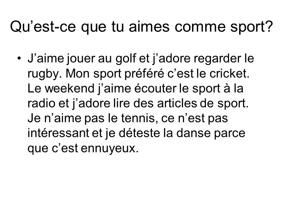 Quest-ce que tu aimes comme sport.Jaime jouer au golf et jadore regarder le rugby.