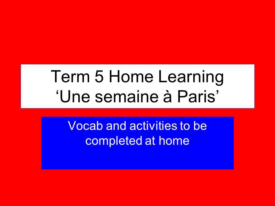Term 5 Home Learning Une semaine à Paris Vocab and activities to be completed at home