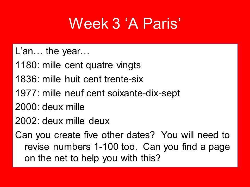 Week 3 A Paris Lan… the year… 1180: mille cent quatre vingts 1836: mille huit cent trente-six 1977: mille neuf cent soixante-dix-sept 2000: deux mille 2002: deux mille deux Can you create five other dates.