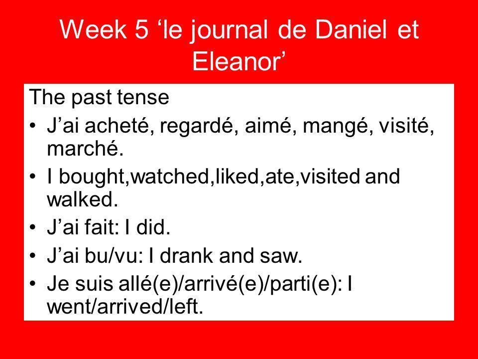 Week 5 le journal de Daniel et Eleanor The past tense Jai acheté, regardé, aimé, mangé, visité, marché.