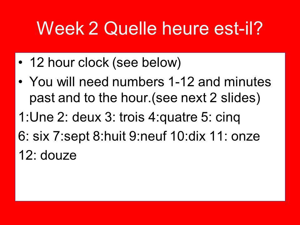 Week 2 Quelle heure est-il? 12 hour clock (see below) You will need numbers 1-12 and minutes past and to the hour.(see next 2 slides) 1:Une 2: deux 3: