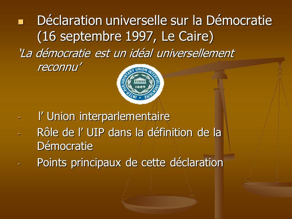 Déclaration universelle sur la Démocratie (16 septembre 1997, Le Caire) Déclaration universelle sur la Démocratie (16 septembre 1997, Le Caire) La démocratie est un idéal universellement reconnu - l Union interparlementaire - Rôle de l UIP dans la définition de la Démocratie - Points principaux de cette déclaration