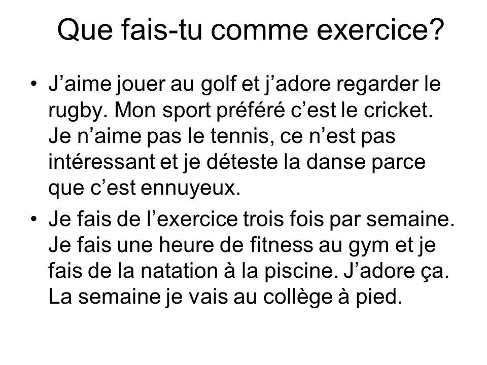 Que fais-tu comme exercice.Jaime jouer au golf et jadore regarder le rugby.