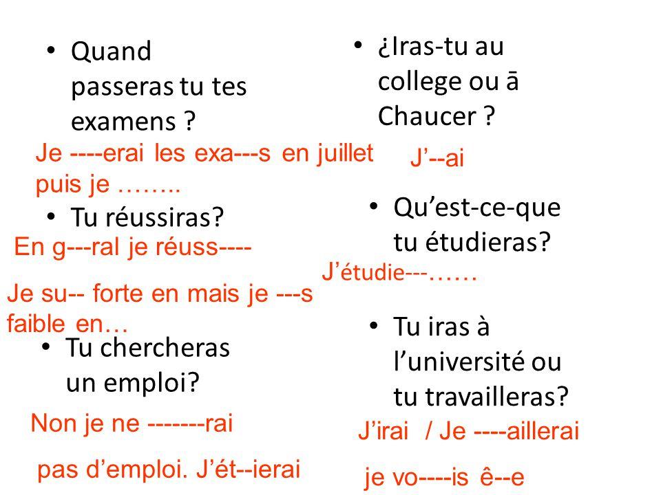 Quand passeras tu tes examens ? Tu réussiras? Tu chercheras un emploi? ¿Iras-tu au college ou ā Chaucer ? Quest-ce-que tu étudieras? Tu iras à luniver