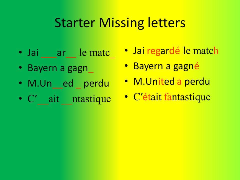 Starter Missing letters Jai regardé le match Bayern a gagné M.United a perdu Cé tait fantastique Jai ___ar__ le matc_ Bayern a gagn_ M.Un__ed _ perdu C __ait __ntastique
