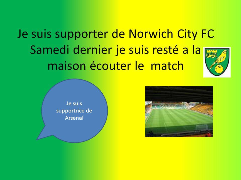 Je suis supporter de Norwich City FC Samedi dernier je suis resté a la maison écouter le match Je suis supportrice de Arsenal